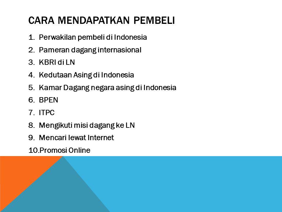 CARA MENDAPATKAN PEMBELI 1.Perwakilan pembeli di Indonesia 2.Pameran dagang internasional 3.KBRI di LN 4.Kedutaan Asing di Indonesia 5.Kamar Dagang ne