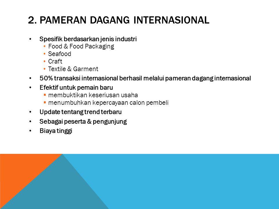 2. PAMERAN DAGANG INTERNASIONAL Spesifik berdasarkan jenis industri Food & Food Packaging Seafood Craft Textile & Garment 50% transaksi internasional
