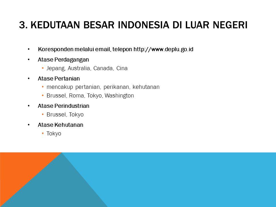 3. KEDUTAAN BESAR INDONESIA DI LUAR NEGERI Koresponden melalui email, telepon http://www.deplu.go.id Atase Perdagangan Jepang, Australia, Canada, Cina