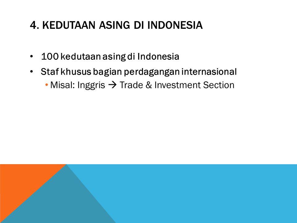 4. KEDUTAAN ASING DI INDONESIA 100 kedutaan asing di Indonesia Staf khusus bagian perdagangan internasional Misal: Inggris  Trade & Investment Sectio