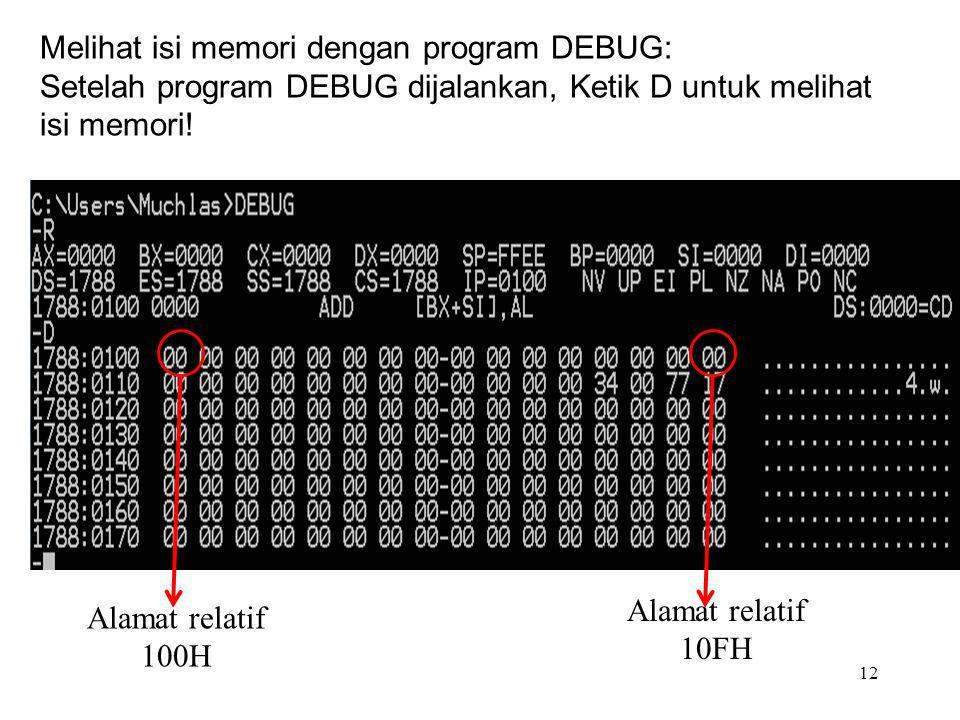 12 Alamat relatif 100H Melihat isi memori dengan program DEBUG: Setelah program DEBUG dijalankan, Ketik D untuk melihat isi memori! Alamat relatif 10F