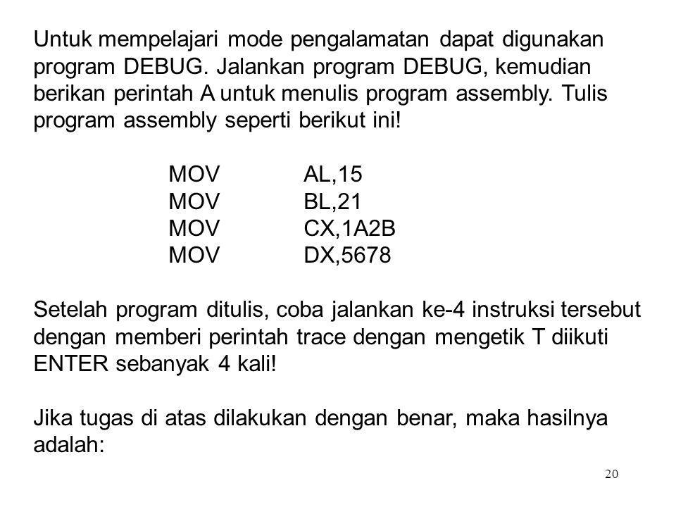 20 Untuk mempelajari mode pengalamatan dapat digunakan program DEBUG. Jalankan program DEBUG, kemudian berikan perintah A untuk menulis program assemb