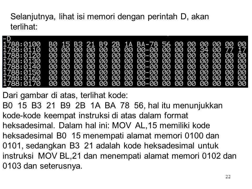 22 Selanjutnya, lihat isi memori dengan perintah D, akan terlihat: Dari gambar di atas, terlihat kode: B0 15 B3 21 B9 2B 1A BA 78 56, hal itu menunjuk