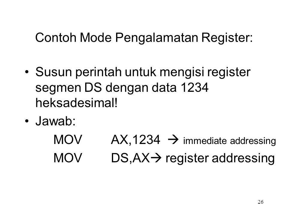 Contoh Mode Pengalamatan Register: Susun perintah untuk mengisi register segmen DS dengan data 1234 heksadesimal! Jawab: MOVAX,1234  immediate addres