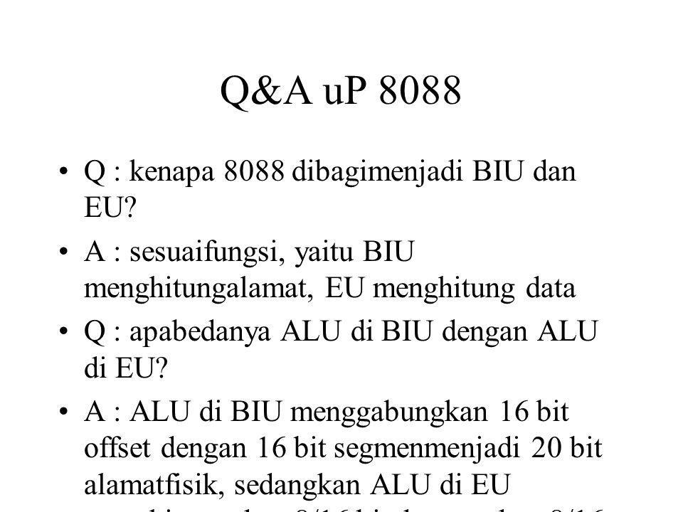 Q&A uP 8088 Q : kenapa 8088 dibagimenjadi BIU dan EU? A : sesuaifungsi, yaitu BIU menghitungalamat, EU menghitung data Q : apabedanya ALU di BIU denga