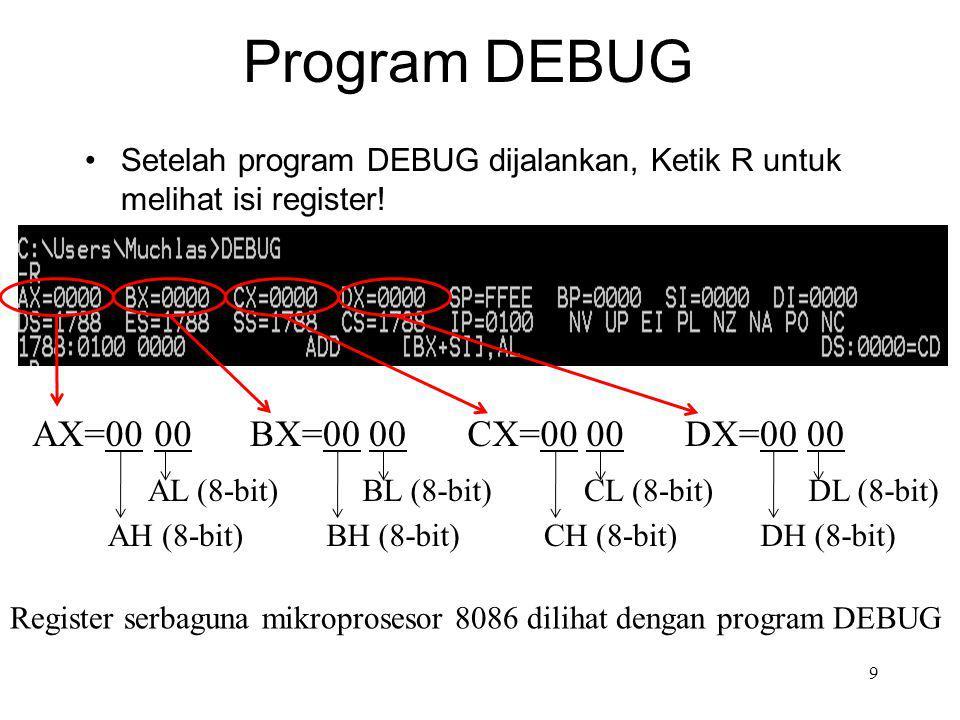 Program DEBUG 9 Setelah program DEBUG dijalankan, Ketik R untuk melihat isi register! AX=00 00 AL (8-bit) AH (8-bit) BX=00 00 BL (8-bit) BH (8-bit) CX