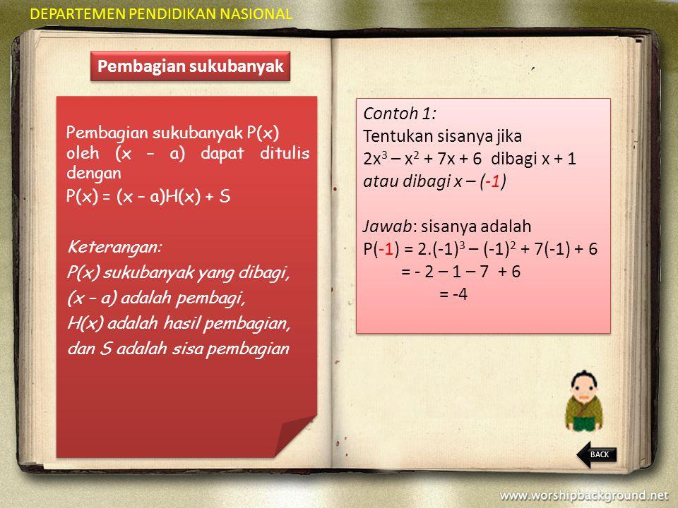 DEPARTEMEN PENDIDIKAN NASIONAL Pembagian sukubanyak Pembagian sukubanyak P(x) oleh (x – a) dapat ditulis dengan P(x) = (x – a)H(x) + S Keterangan: P(x) sukubanyak yang dibagi, (x – a) adalah pembagi, H(x) adalah hasil pembagian, dan S adalah sisa pembagian Contoh 1: Tentukan sisanya jika 2x 3 – x 2 + 7x + 6 dibagi x + 1 atau dibagi x – (-1) Jawab: sisanya adalah P(-1) = 2.(-1) 3 – (-1) 2 + 7(-1) + 6 = - 2 – 1 – 7 + 6 = -4 Contoh 1: Tentukan sisanya jika 2x 3 – x 2 + 7x + 6 dibagi x + 1 atau dibagi x – (-1) Jawab: sisanya adalah P(-1) = 2.(-1) 3 – (-1) 2 + 7(-1) + 6 = - 2 – 1 – 7 + 6 = -4 BACK