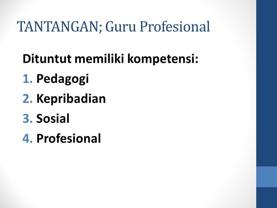 TANTANGAN; Guru Profesional Dituntut memiliki kompetensi: 1. Pedagogi 2. Kepribadian 3. Sosial 4. Profesional