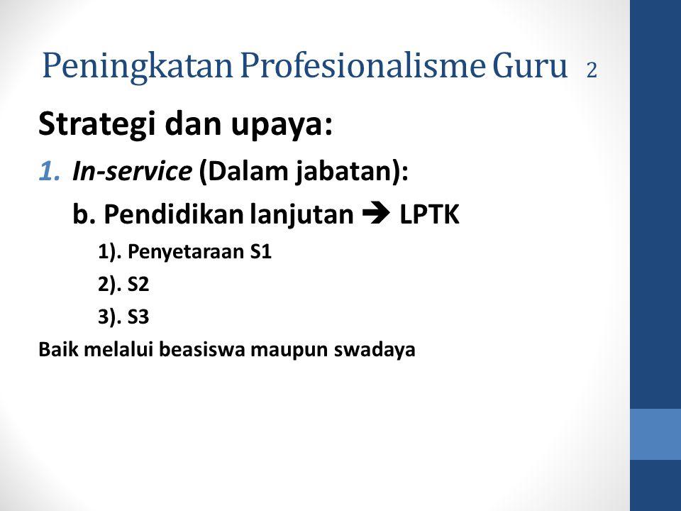 Peningkatan Profesionalisme Guru 2 Strategi dan upaya: 1.In-service (Dalam jabatan): b. Pendidikan lanjutan  LPTK 1). Penyetaraan S1 2). S2 3). S3 Ba