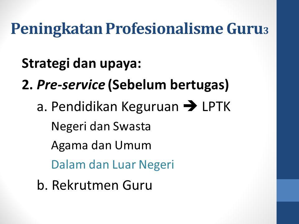 Peningkatan Profesionalisme Guru 3 Strategi dan upaya: 2. Pre-service (Sebelum bertugas) a. Pendidikan Keguruan  LPTK Negeri dan Swasta Agama dan Umu