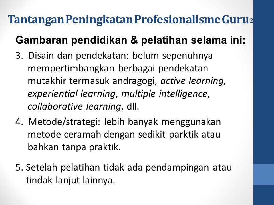 Tantangan Peningkatan Profesionalisme Guru 2 Gambaran pendidikan & pelatihan selama ini: 3. Disain dan pendekatan: belum sepenuhnya mempertimbangkan b