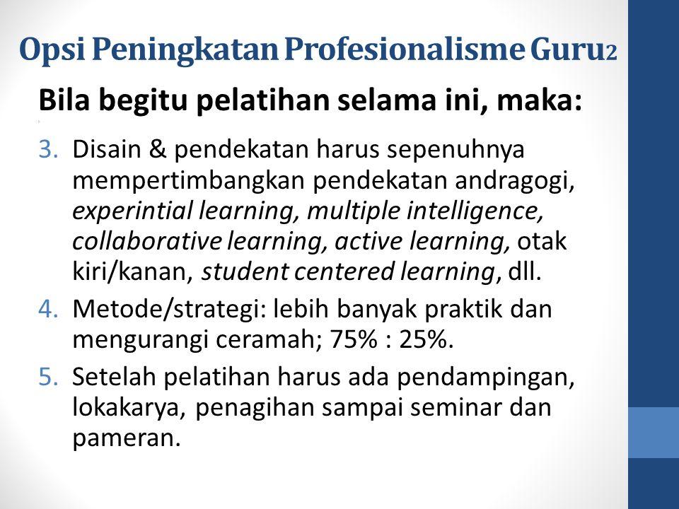 Opsi Peningkatan Profesionalisme Guru 2 Bila begitu pelatihan selama ini, maka: 2. 3.Disain & pendekatan harus sepenuhnya mempertimbangkan pendekatan