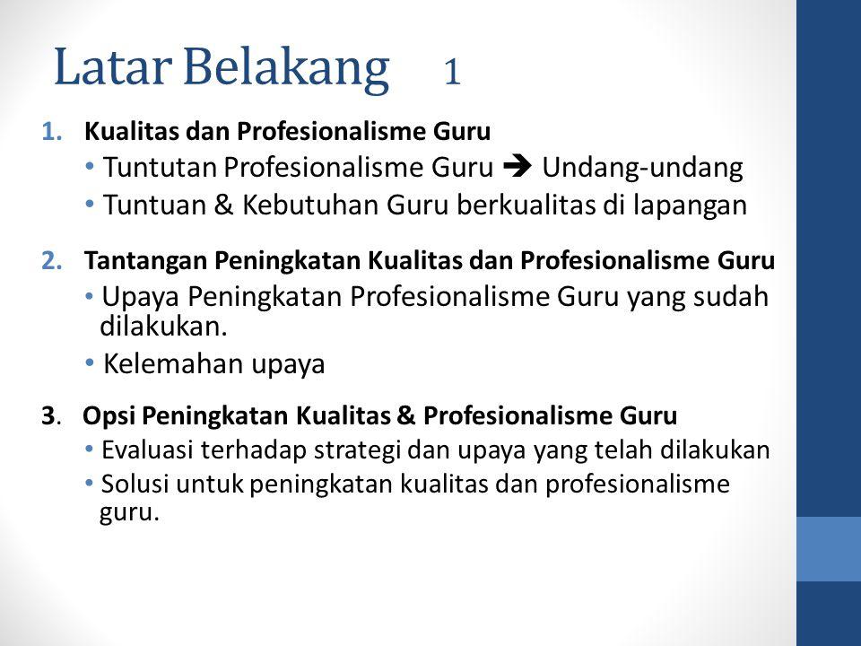Latar Belakang 1 1.Kualitas dan Profesionalisme Guru Tuntutan Profesionalisme Guru  Undang-undang Tuntuan & Kebutuhan Guru berkualitas di lapangan 2.