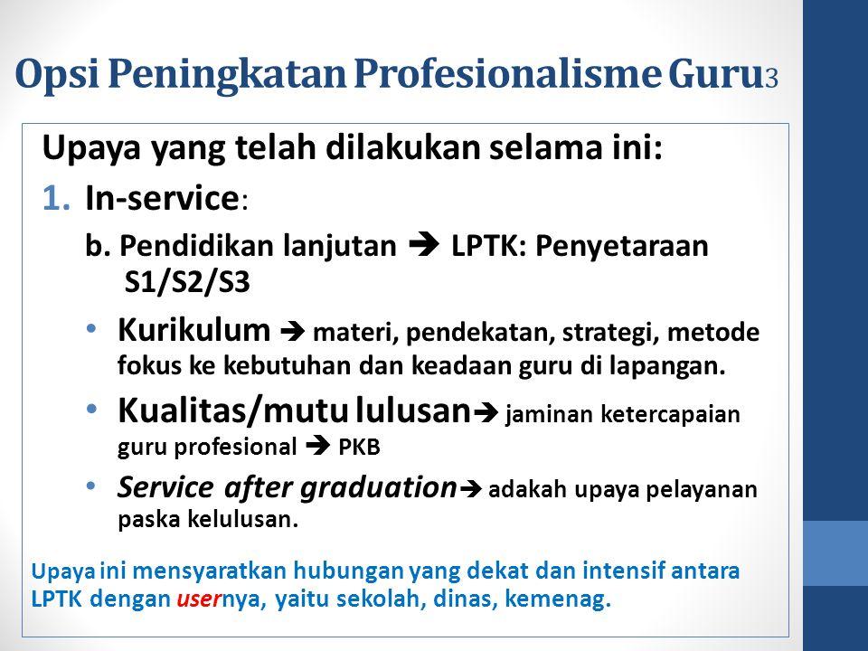 Opsi Peningkatan Profesionalisme Guru 3 Upaya yang telah dilakukan selama ini: 1.In-service : b. Pendidikan lanjutan  LPTK: Penyetaraan S1/S2/S3 Kuri