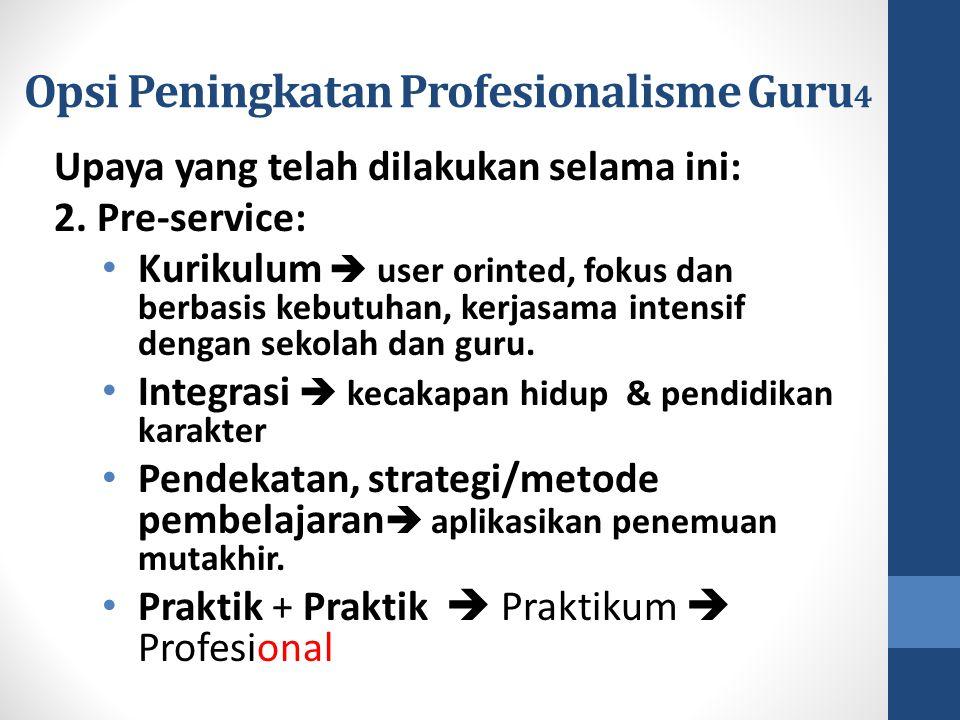 Opsi Peningkatan Profesionalisme Guru 4 Upaya yang telah dilakukan selama ini: 2. Pre-service: Kurikulum  user orinted, fokus dan berbasis kebutuhan,