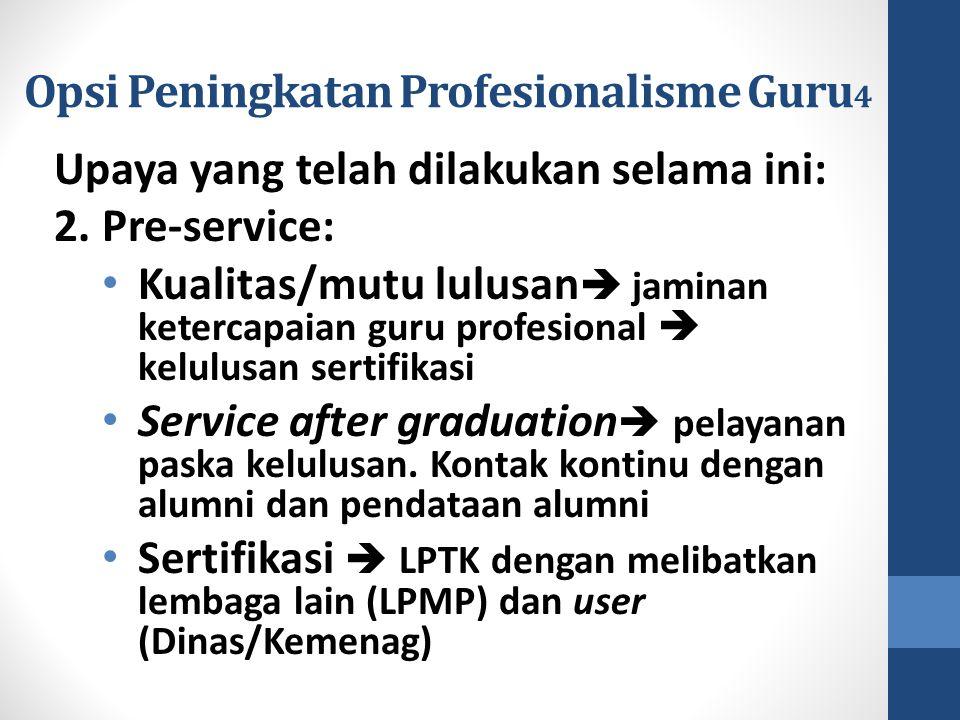 Opsi Peningkatan Profesionalisme Guru 4 Upaya yang telah dilakukan selama ini: 2. Pre-service: Kualitas/mutu lulusan  jaminan ketercapaian guru profe