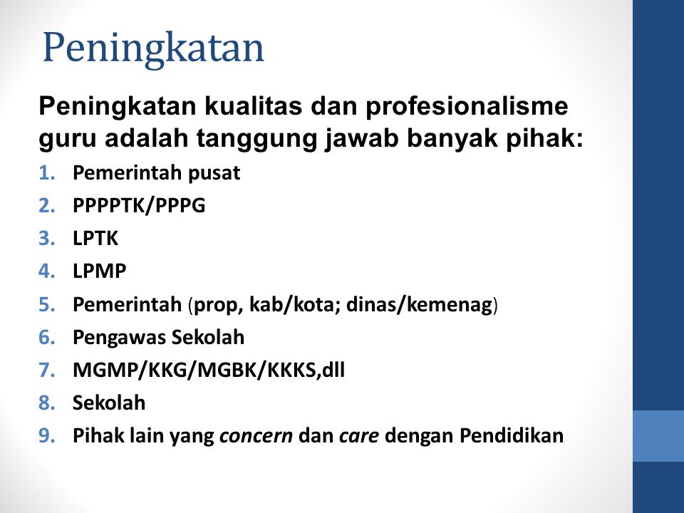 Peningkatan Peningkatan kualitas dan profesionalisme guru adalah tanggung jawab banyak pihak: 1.Pemerintah pusat 2.PPPPTK/PPPG 3.LPTK 4.LPMP 5.Pemerin