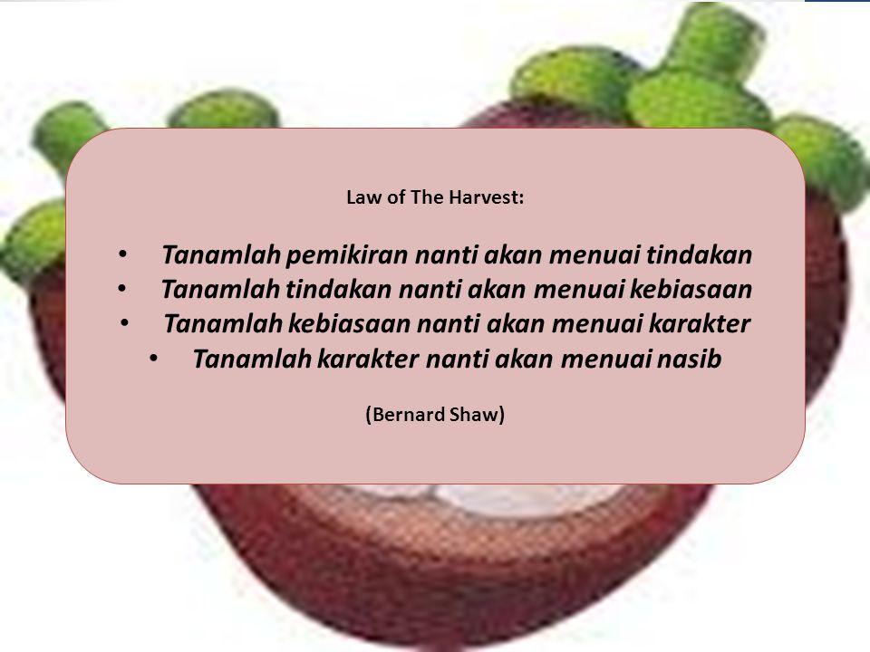 Law of The Harvest: Tanamlah pemikiran nanti akan menuai tindakan Tanamlah tindakan nanti akan menuai kebiasaan Tanamlah kebiasaan nanti akan menuai k
