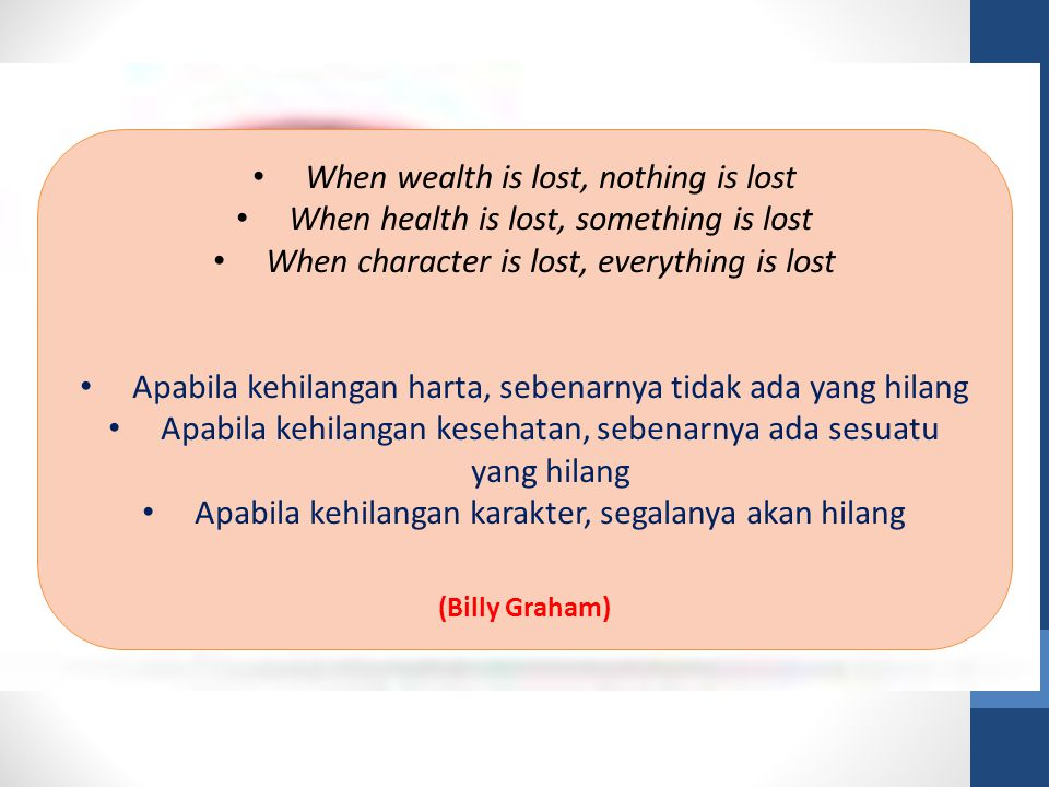 When wealth is lost, nothing is lost When health is lost, something is lost When character is lost, everything is lost Apabila kehilangan harta, seben