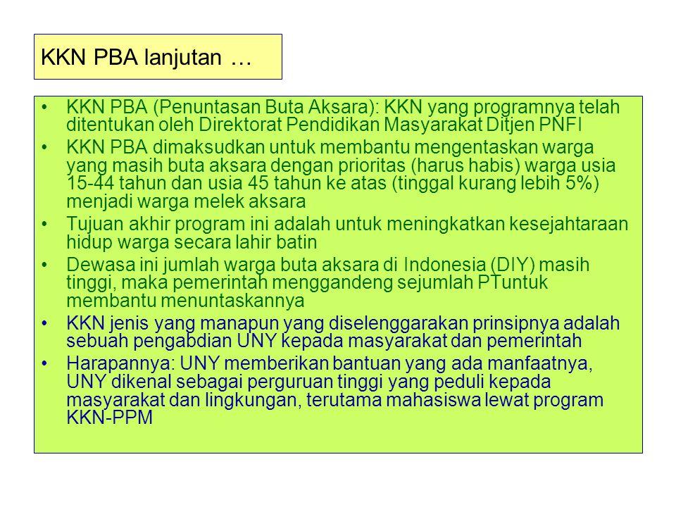 KKN PBA lanjutan … KKN PBA (Penuntasan Buta Aksara): KKN yang programnya telah ditentukan oleh Direktorat Pendidikan Masyarakat Ditjen PNFI KKN PBA dimaksudkan untuk membantu mengentaskan warga yang masih buta aksara dengan prioritas (harus habis) warga usia 15-44 tahun dan usia 45 tahun ke atas (tinggal kurang lebih 5%) menjadi warga melek aksara Tujuan akhir program ini adalah untuk meningkatkan kesejahtaraan hidup warga secara lahir batin Dewasa ini jumlah warga buta aksara di Indonesia (DIY) masih tinggi, maka pemerintah menggandeng sejumlah PTuntuk membantu menuntaskannya KKN jenis yang manapun yang diselenggarakan prinsipnya adalah sebuah pengabdian UNY kepada masyarakat dan pemerintah Harapannya: UNY memberikan bantuan yang ada manfaatnya, UNY dikenal sebagai perguruan tinggi yang peduli kepada masyarakat dan lingkungan, terutama mahasiswa lewat program KKN-PPM