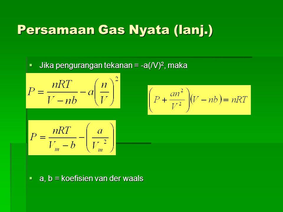 Persamaan Gas Nyata (lanj.)  Jika pengurangan tekanan = -a(/V) 2, maka  a, b = koefisien van der waals