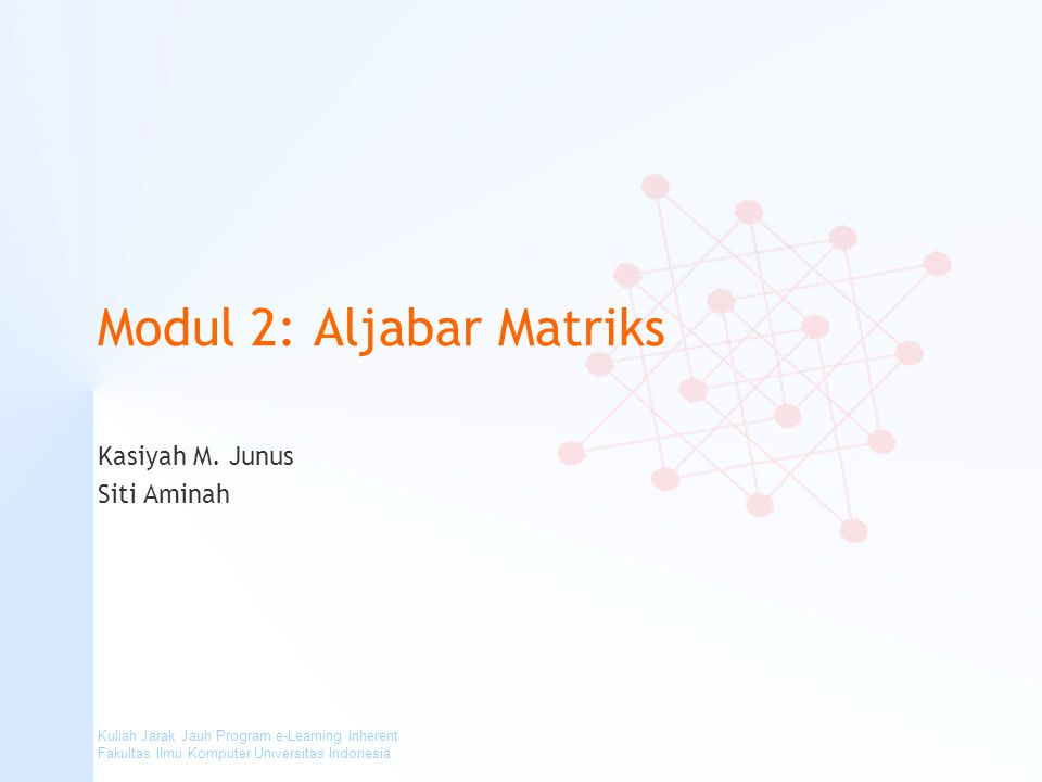 Kuliah Jarak Jauh Program e-Learning Inherent Fakultas Ilmu Komputer Universitas Indonesia Modul 2: Aljabar Matriks Kasiyah M. Junus Siti Aminah