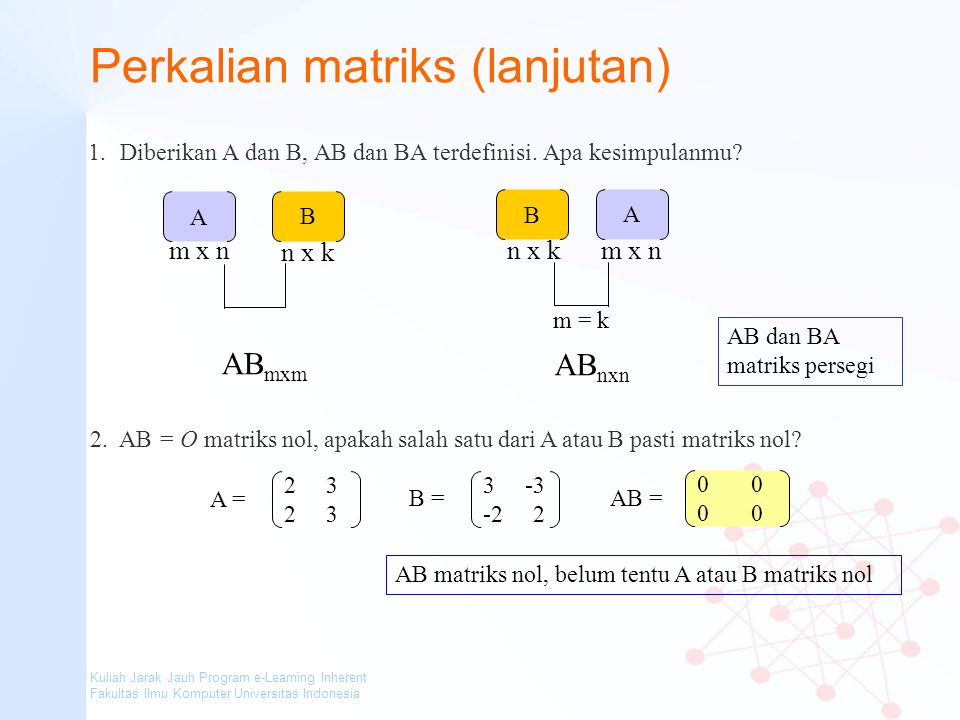 Kuliah Jarak Jauh Program e-Learning Inherent Fakultas Ilmu Komputer Universitas Indonesia Perkalian matriks (lanjutan) 1.Diberikan A dan B, AB dan BA