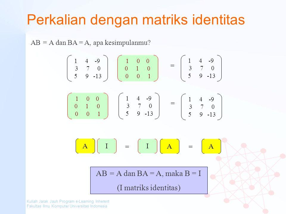 Kuliah Jarak Jauh Program e-Learning Inherent Fakultas Ilmu Komputer Universitas Indonesia Perkalian dengan matriks identitas AB = A dan BA = A, apa k