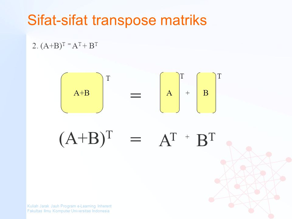 Kuliah Jarak Jauh Program e-Learning Inherent Fakultas Ilmu Komputer Universitas Indonesia Sifat-sifat transpose matriks 2. (A+B) T = A T + B T A+B (A