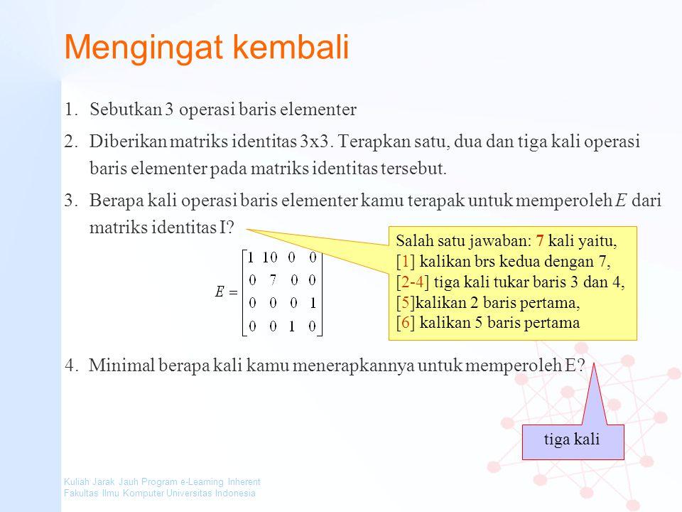 Kuliah Jarak Jauh Program e-Learning Inherent Fakultas Ilmu Komputer Universitas Indonesia Mengingat kembali 1.Sebutkan 3 operasi baris elementer 2.Di
