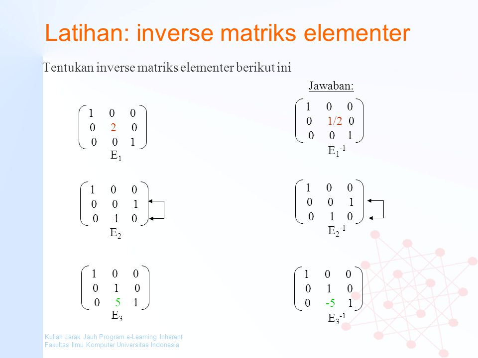 Kuliah Jarak Jauh Program e-Learning Inherent Fakultas Ilmu Komputer Universitas Indonesia Latihan: inverse matriks elementer Tentukan inverse matriks