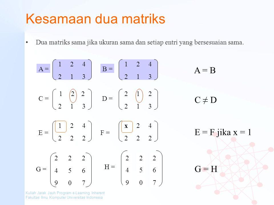 Kuliah Jarak Jauh Program e-Learning Inherent Fakultas Ilmu Komputer Universitas Indonesia Kesamaan dua matriks Dua matriks sama jika ukuran sama dan
