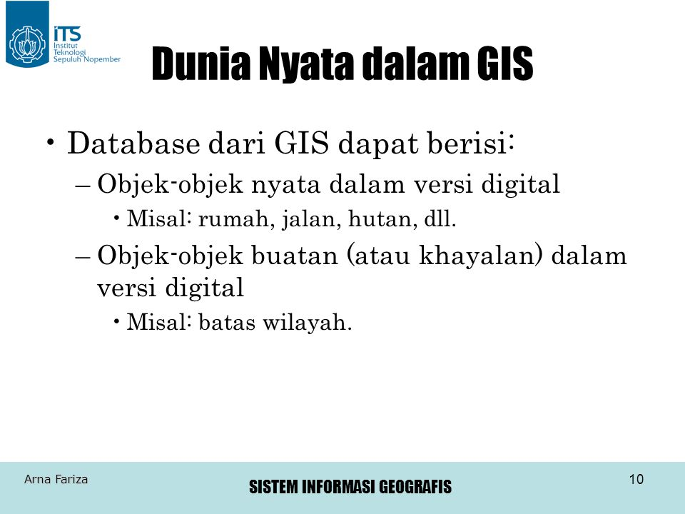 SISTEM INFORMASI GEOGRAFIS Arna Fariza 10 Dunia Nyata dalam GIS Database dari GIS dapat berisi: –Objek-objek nyata dalam versi digital Misal: rumah, j