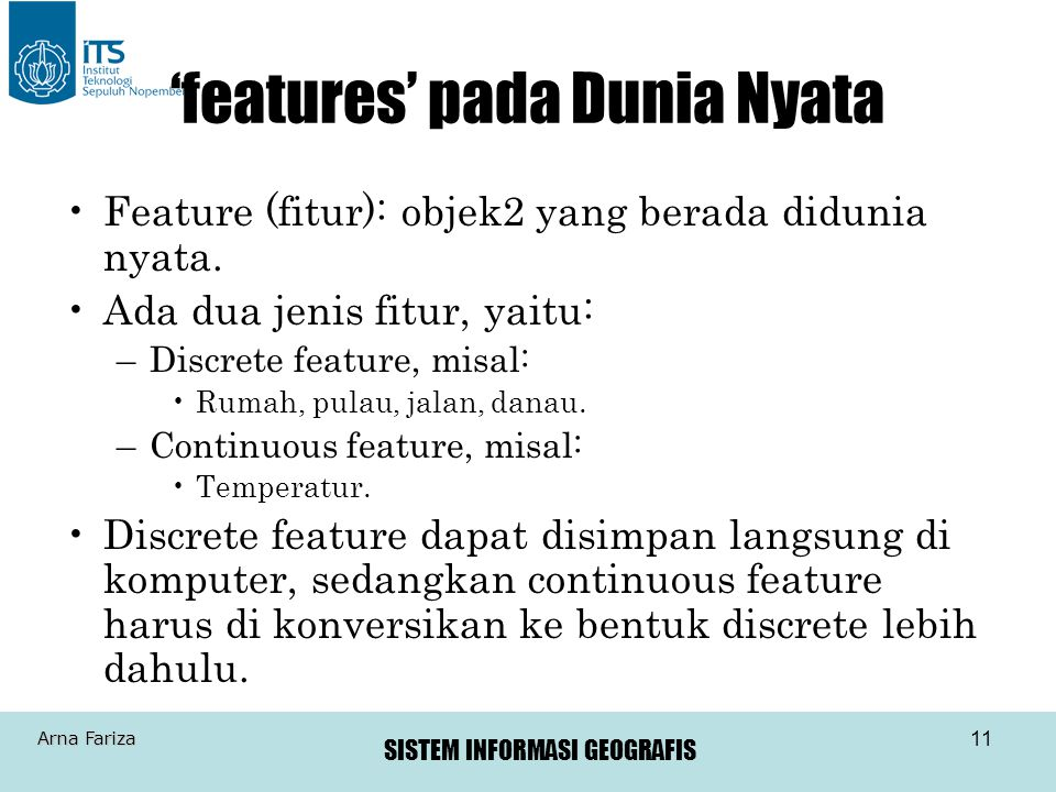 SISTEM INFORMASI GEOGRAFIS Arna Fariza 11 'features' pada Dunia Nyata Feature (fitur): objek2 yang berada didunia nyata. Ada dua jenis fitur, yaitu: –