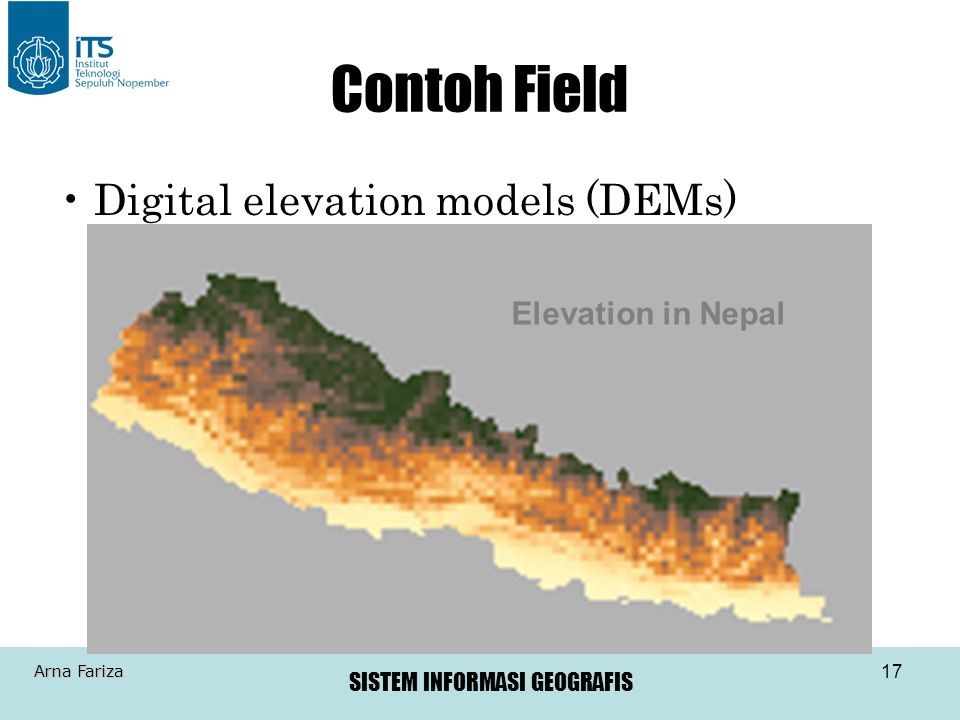 SISTEM INFORMASI GEOGRAFIS Arna Fariza 17 Contoh Field Digital elevation models (DEMs) Elevation in Nepal