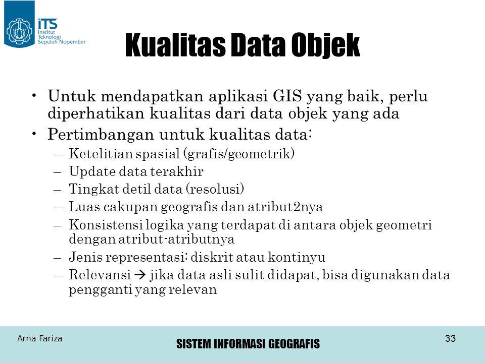 SISTEM INFORMASI GEOGRAFIS Arna Fariza 33 Kualitas Data Objek Untuk mendapatkan aplikasi GIS yang baik, perlu diperhatikan kualitas dari data objek ya