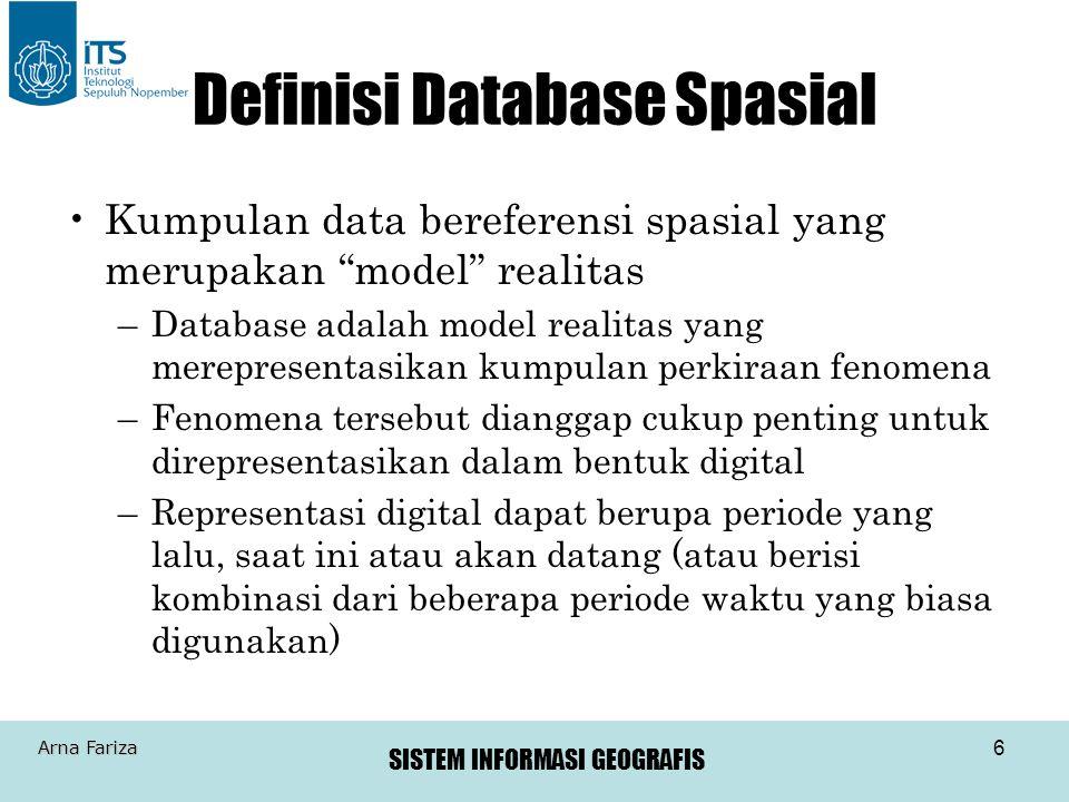 """SISTEM INFORMASI GEOGRAFIS Arna Fariza 6 Definisi Database Spasial Kumpulan data bereferensi spasial yang merupakan """"model"""" realitas –Database adalah"""