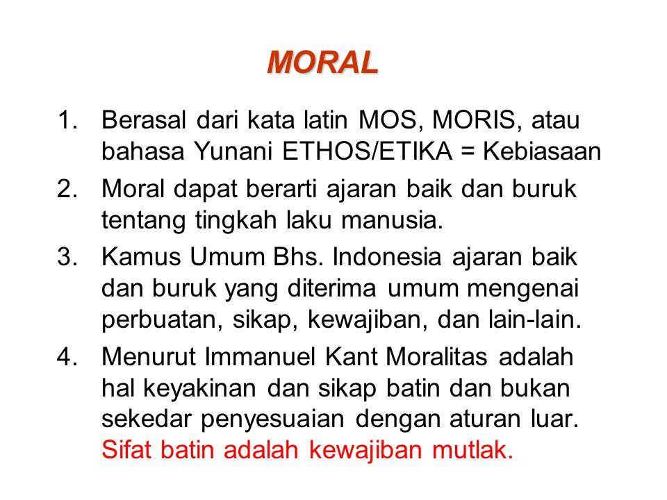 MORAL 1.Berasal dari kata latin MOS, MORIS, atau bahasa Yunani ETHOS/ETIKA = Kebiasaan 2.Moral dapat berarti ajaran baik dan buruk tentang tingkah lak