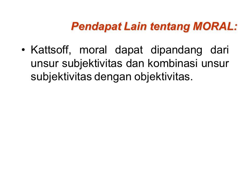 Pendapat Lain tentang MORAL: Kattsoff, moral dapat dipandang dari unsur subjektivitas dan kombinasi unsur subjektivitas dengan objektivitas.