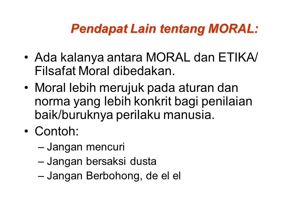 Pendapat Lain tentang MORAL: Ada kalanya antara MORAL dan ETIKA/ Filsafat Moral dibedakan. Moral lebih merujuk pada aturan dan norma yang lebih konkri