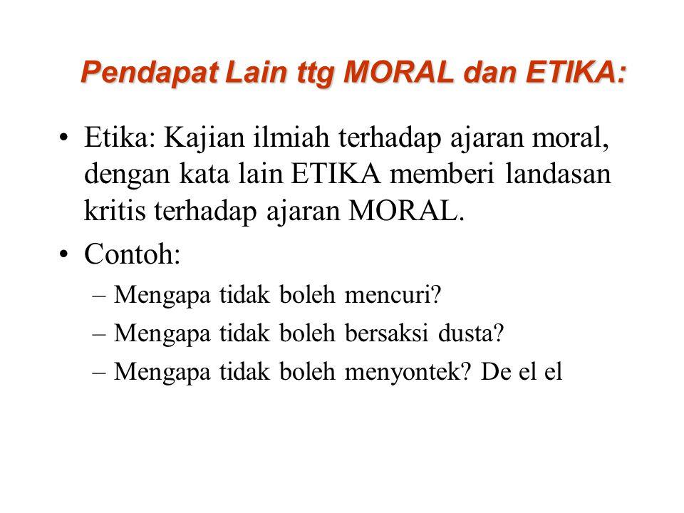 Pendapat Lain ttg MORAL dan ETIKA: Etika: Kajian ilmiah terhadap ajaran moral, dengan kata lain ETIKA memberi landasan kritis terhadap ajaran MORAL. C