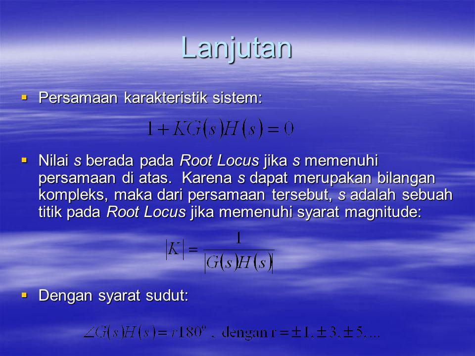 Lanjutan  Persamaan karakteristik sistem:  Nilai s berada pada Root Locus jika s memenuhi persamaan di atas. Karena s dapat merupakan bilangan kompl