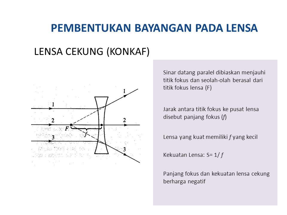 PEMBENTUKAN BAYANGAN PADA LENSA LENSA CEKUNG (KONKAF) Sinar datang paralel dibiaskan menjauhi titik fokus dan seolah-olah berasal dari titik fokus lensa (F) Jarak antara titik fokus ke pusat lensa disebut panjang fokus (f) Lensa yang kuat memiliki f yang kecil Kekuatan Lensa: S= 1/ f Panjang fokus dan kekuatan lensa cekung berharga negatif