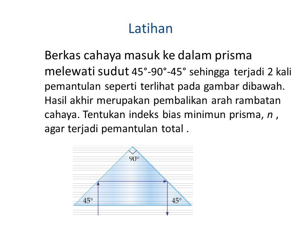 Latihan Berkas cahaya masuk ke dalam prisma melewati sudut 45°-90°-45° sehingga terjadi 2 kali pemantulan seperti terlihat pada gambar dibawah. Hasil