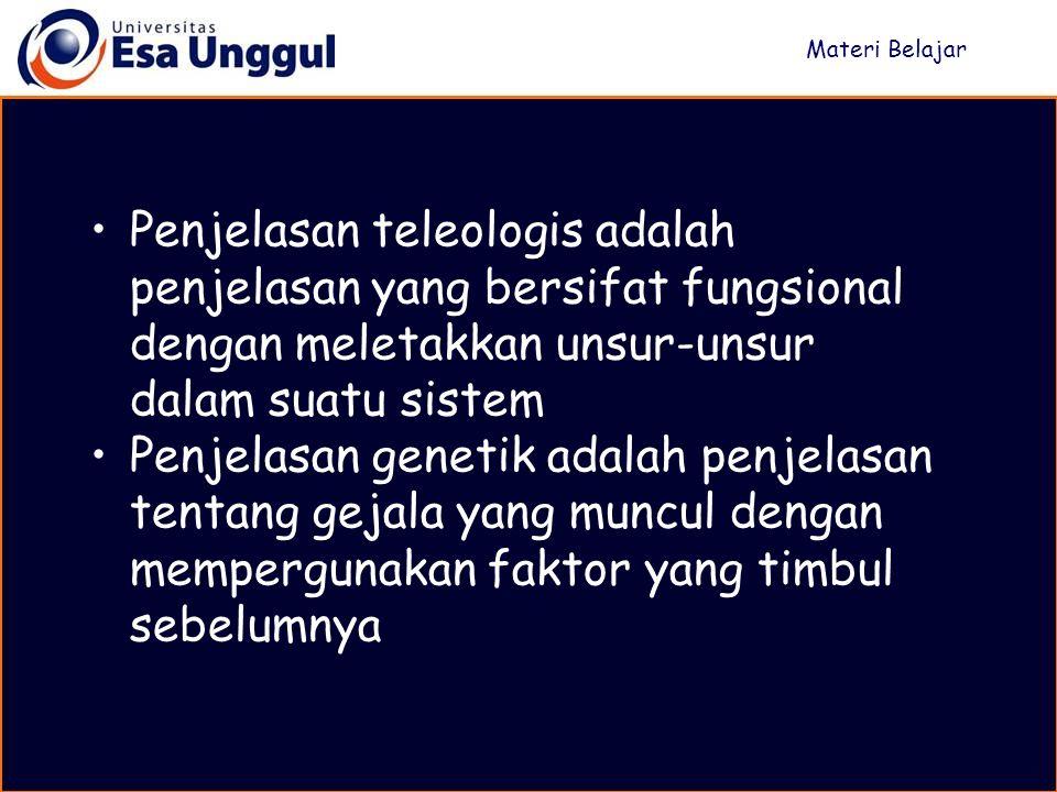 Penjelasan teleologis adalah penjelasan yang bersifat fungsional dengan meletakkan unsur-unsur dalam suatu sistem Penjelasan genetik adalah penjelasan