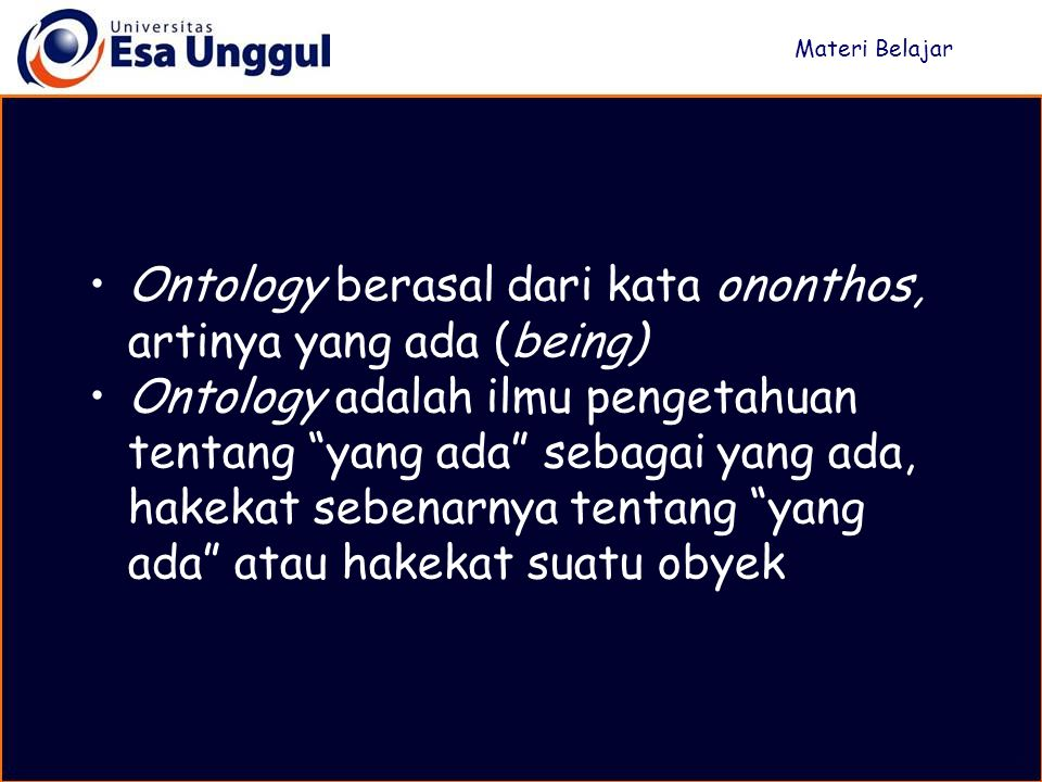 Ontology berasal dari kata ononthos, artinya yang ada (being) Ontology adalah ilmu pengetahuan tentang yang ada sebagai yang ada, hakekat sebenarnya tentang yang ada atau hakekat suatu obyek Materi Belajar
