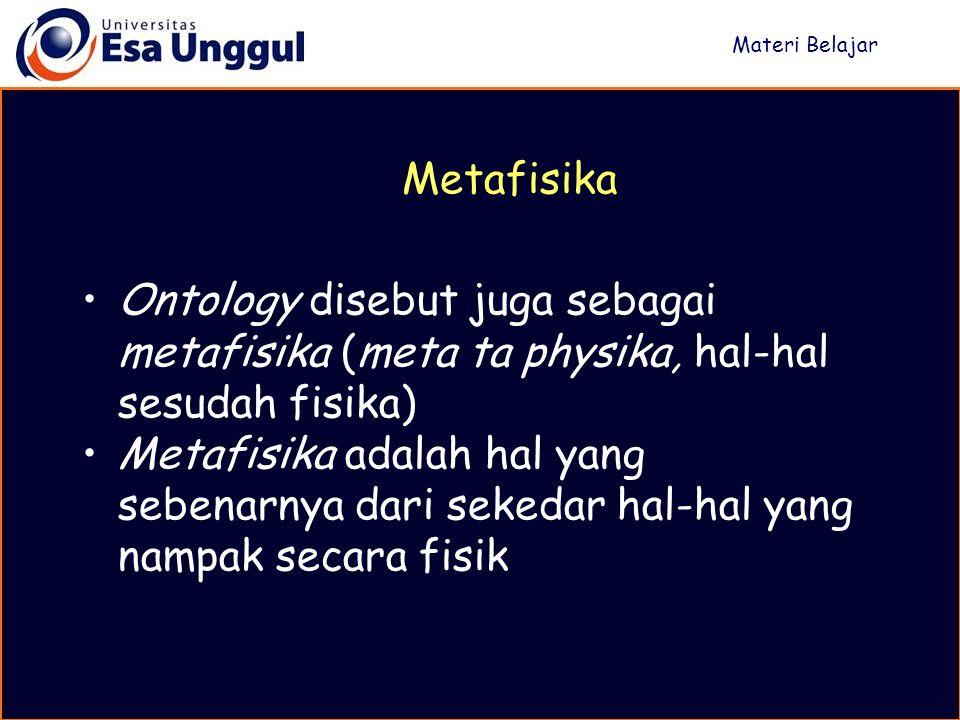 Ontology disebut juga sebagai metafisika (meta ta physika, hal-hal sesudah fisika) Metafisika adalah hal yang sebenarnya dari sekedar hal-hal yang nampak secara fisik Materi Belajar Metafisika