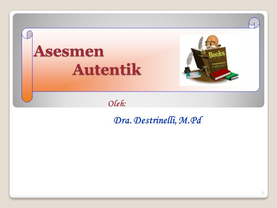 1 Asesmen Autentik Oleh: Dra. Destrinelli, M.Pd
