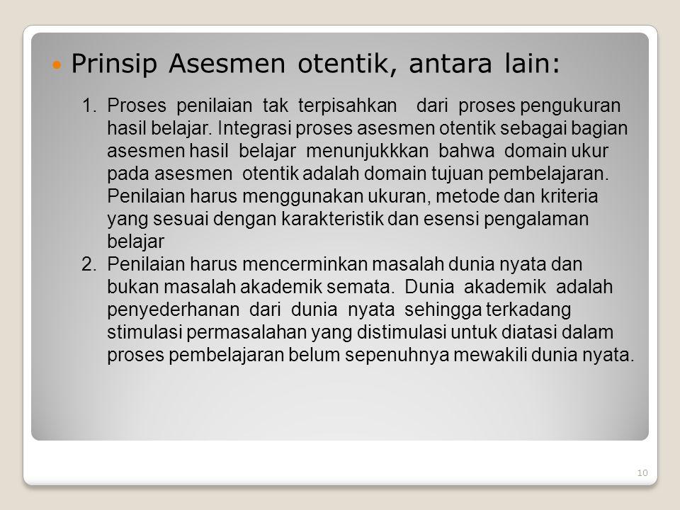 10 Prinsip Asesmen otentik, antara lain: 1.Proses penilaian tak terpisahkan dari proses pengukuran hasil belajar. Integrasi proses asesmen otentik seb