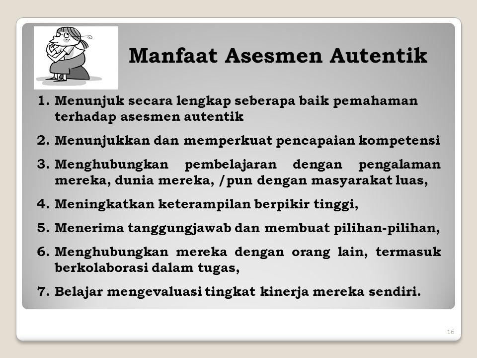 16 Manfaat Asesmen Autentik 1.Menunjuk secara lengkap seberapa baik pemahaman terhadap asesmen autentik 2.Menunjukkan dan memperkuat pencapaian kompet